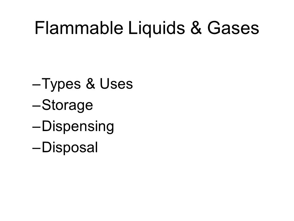 Flammable Liquids & Gases –Types & Uses –Storage –Dispensing –Disposal