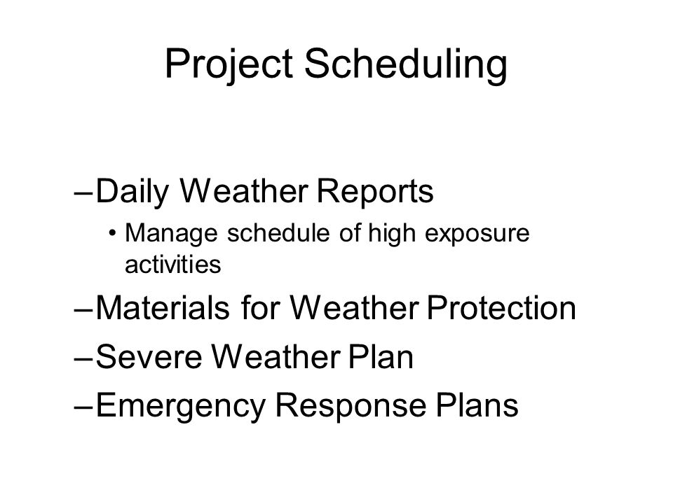 Project Scheduling –Daily Weather Reports Manage schedule of high exposure activities –Materials for Weather Protection –Severe Weather Plan –Emergency Response Plans