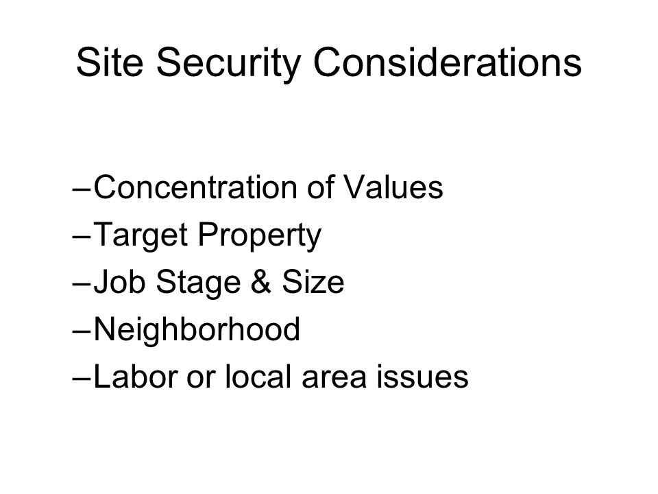 Site Security Considerations –Concentration of Values –Target Property –Job Stage & Size –Neighborhood –Labor or local area issues