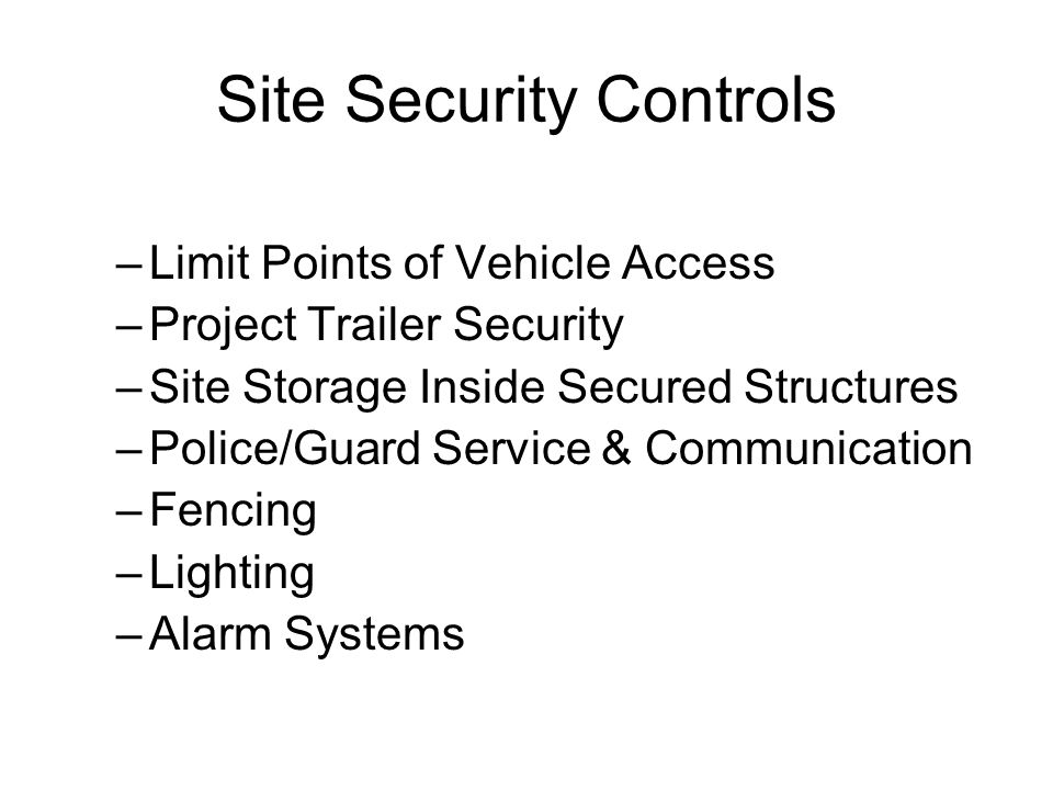 Site Security Controls –Limit Points of Vehicle Access –Project Trailer Security –Site Storage Inside Secured Structures –Police/Guard Service & Communication –Fencing –Lighting –Alarm Systems