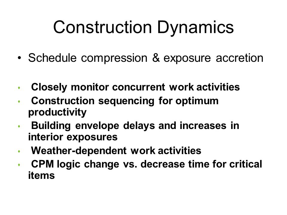 Construction Dynamics Schedule compression & exposure accretion s Closely monitor concurrent work activities s Construction sequencing for optimum productivity s Building envelope delays and increases in interior exposures s Weather-dependent work activities s CPM logic change vs.