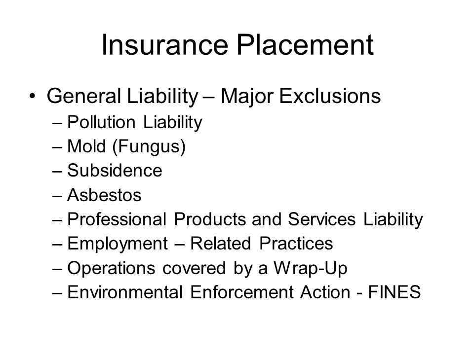 Insurance Placement General Liability – Major Exclusions –Pollution Liability –Mold (Fungus) –Subsidence –Asbestos –Professional Products and Services Liability –Employment – Related Practices –Operations covered by a Wrap-Up –Environmental Enforcement Action - FINES