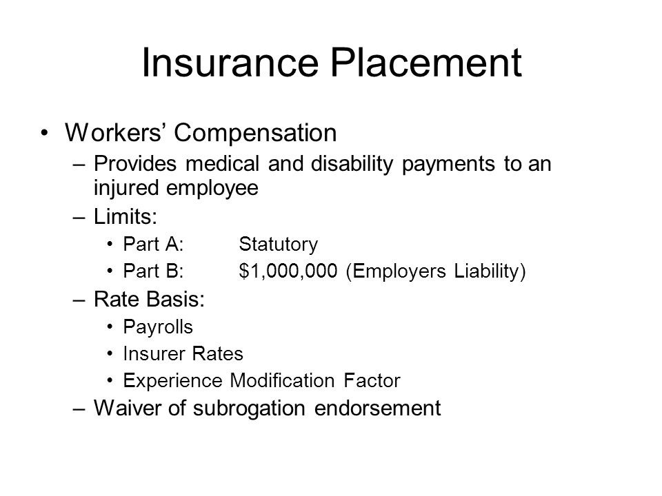 Insurance Placement Workers' Compensation –Provides medical and disability payments to an injured employee –Limits: Part A:Statutory Part B:$1,000,000 (Employers Liability) –Rate Basis: Payrolls Insurer Rates Experience Modification Factor –Waiver of subrogation endorsement