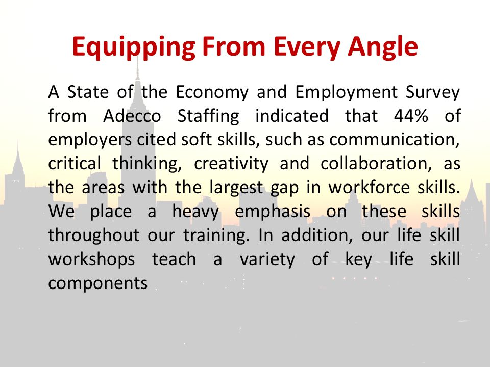 Equipping From Every Angle A State of the Economy and Employment Survey from Adecco Staffing indicated that 44% of employers cited soft skills, such as communication, critical thinking, creativity and collaboration, as the areas with the largest gap in workforce skills.