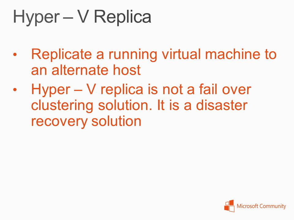 Replicate a running virtual machine to an alternate host Hyper – V replica is not a fail over clustering solution. It is a disaster recovery solution