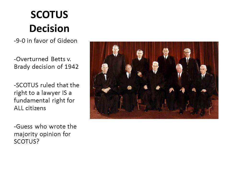 SCOTUS Decision -9-0 in favor of Gideon -Overturned Betts v. Brady decision of 1942 -SCOTUS ruled that the right to a lawyer IS a fundamental right fo
