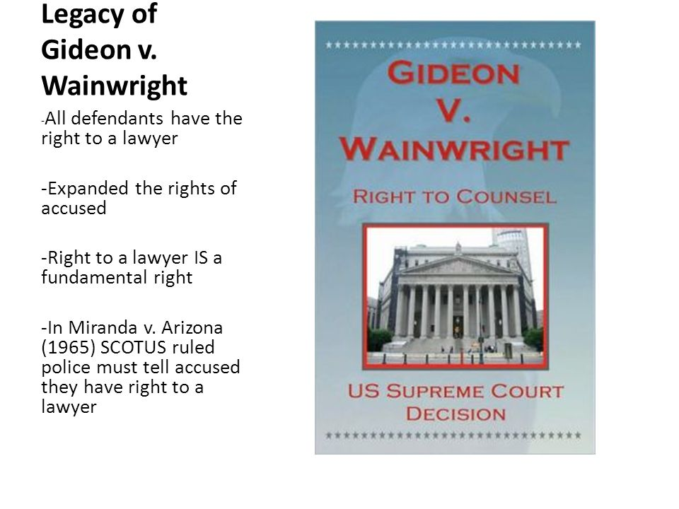 Legacy of Gideon v. Wainwright - All defendants have the right to a lawyer -Expanded the rights of accused -Right to a lawyer IS a fundamental right -