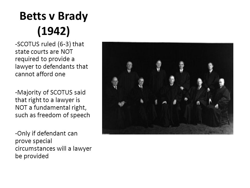 Betts v Brady (1942) -SCOTUS ruled (6-3) that state courts are NOT required to provide a lawyer to defendants that cannot afford one -Majority of SCOT