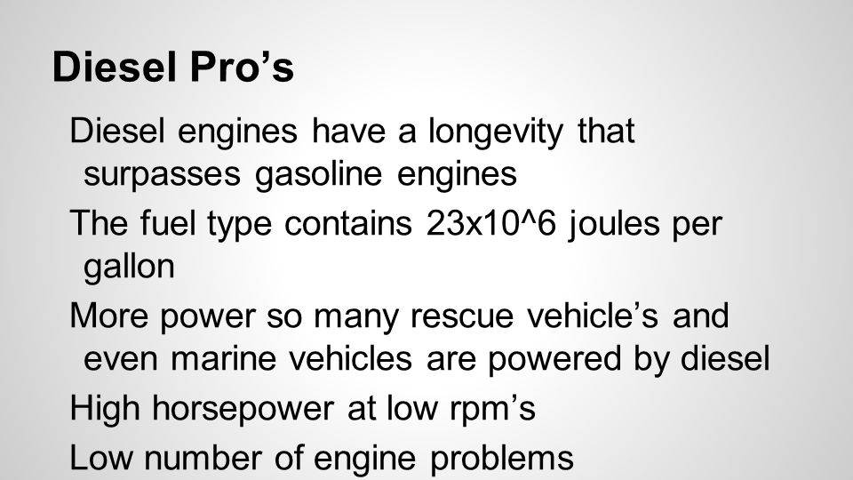 Diesel Pro's Diesel engines have a longevity that surpasses gasoline engines The fuel type contains 23x10^6 joules per gallon More power so many rescue vehicle's and even marine vehicles are powered by diesel High horsepower at low rpm's Low number of engine problems