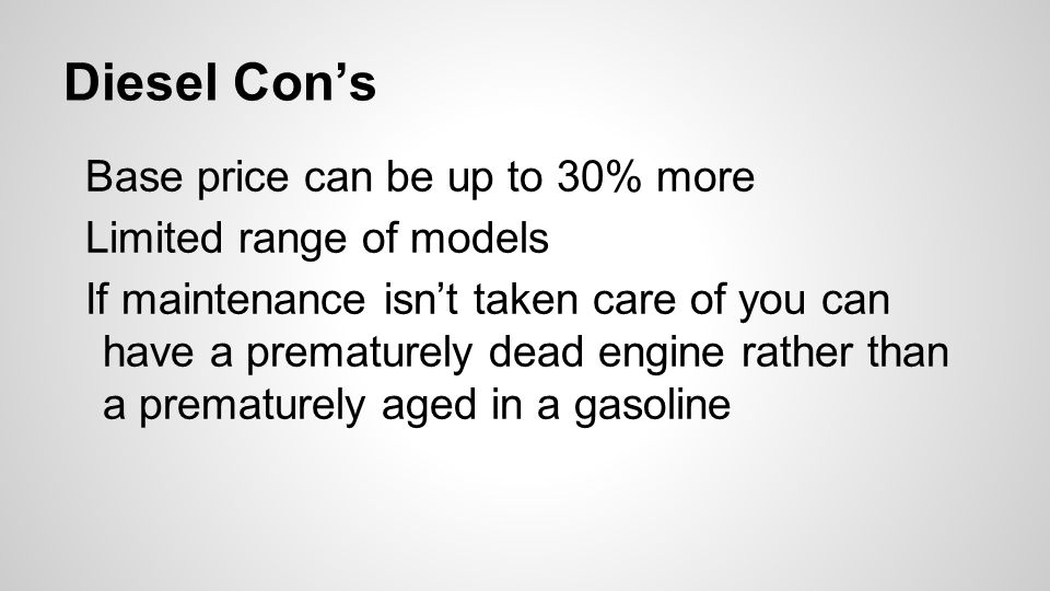 Diesel Con's Base price can be up to 30% more Limited range of models If maintenance isn't taken care of you can have a prematurely dead engine rather than a prematurely aged in a gasoline
