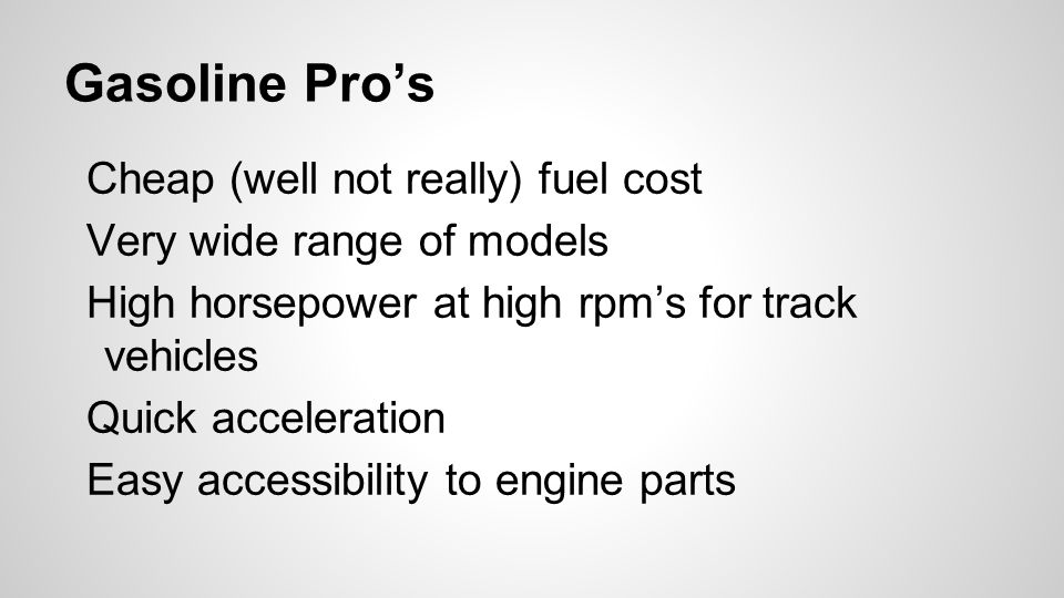 Gasoline Pro's Cheap (well not really) fuel cost Very wide range of models High horsepower at high rpm's for track vehicles Quick acceleration Easy accessibility to engine parts