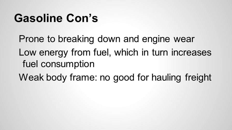 Gasoline Con's Prone to breaking down and engine wear Low energy from fuel, which in turn increases fuel consumption Weak body frame: no good for hauling freight