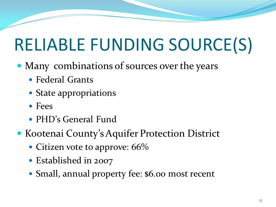 RELIABLE FUNDING SOURCE(S) Many combinations of sources over the years Federal Grants State appropriations Fees PHD's General Fund Kootenai County's Aquifer Protection District Citizen vote to approve: 66% Established in 2007 Small, annual property fee: $6.00 most recent 11