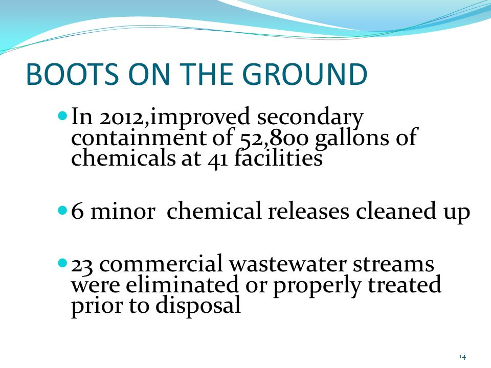 BOOTS ON THE GROUND In 2012,improved secondary containment of 52,800 gallons of chemicals at 41 facilities 6 minor chemical releases cleaned up 23 commercial wastewater streams were eliminated or properly treated prior to disposal 14