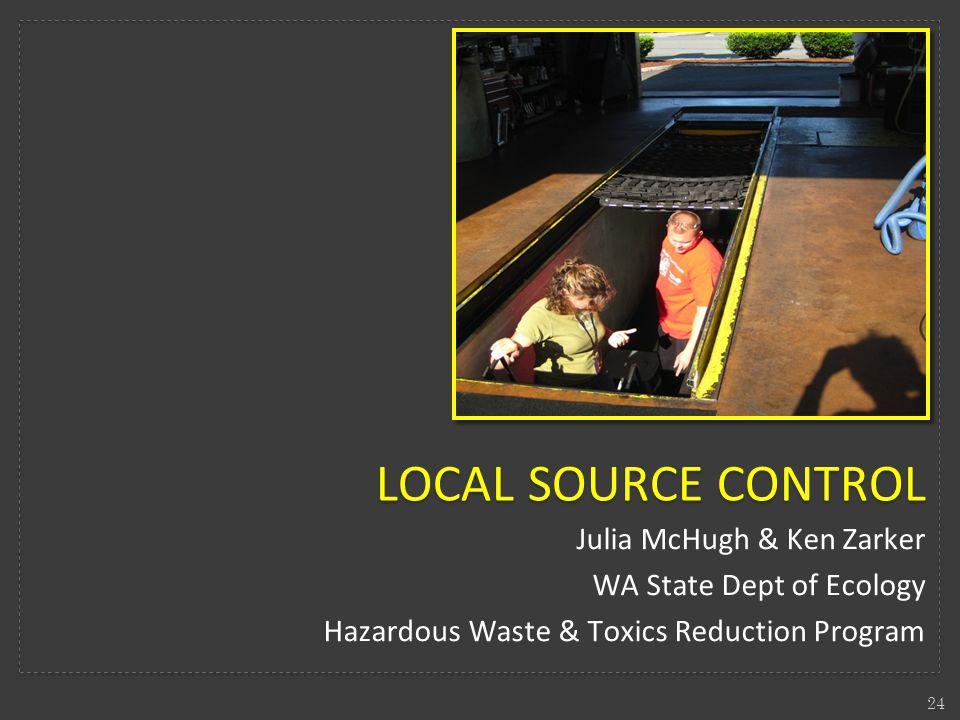 Julia McHugh & Ken Zarker WA State Dept of Ecology Hazardous Waste & Toxics Reduction Program 24 LOCAL SOURCE CONTROL