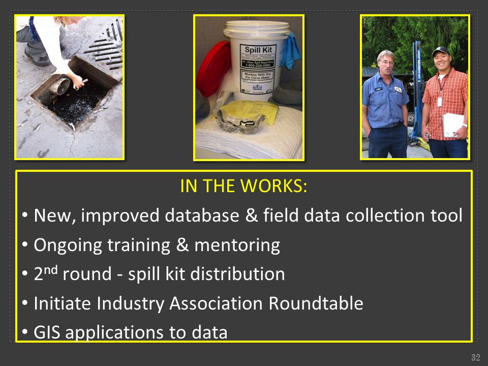 IN THE WORKS: New, improved database & field data collection tool Ongoing training & mentoring 2 nd round - spill kit distribution Initiate Industry Association Roundtable GIS applications to data 32
