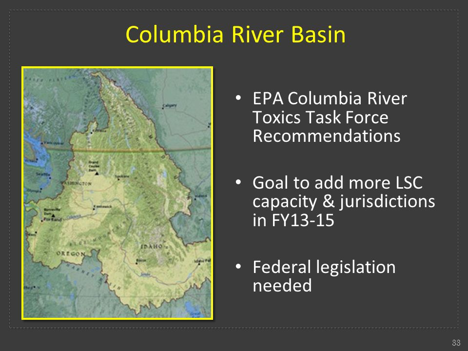 33 Columbia River Basin EPA Columbia River Toxics Task Force Recommendations Goal to add more LSC capacity & jurisdictions in FY13-15 Federal legislation needed