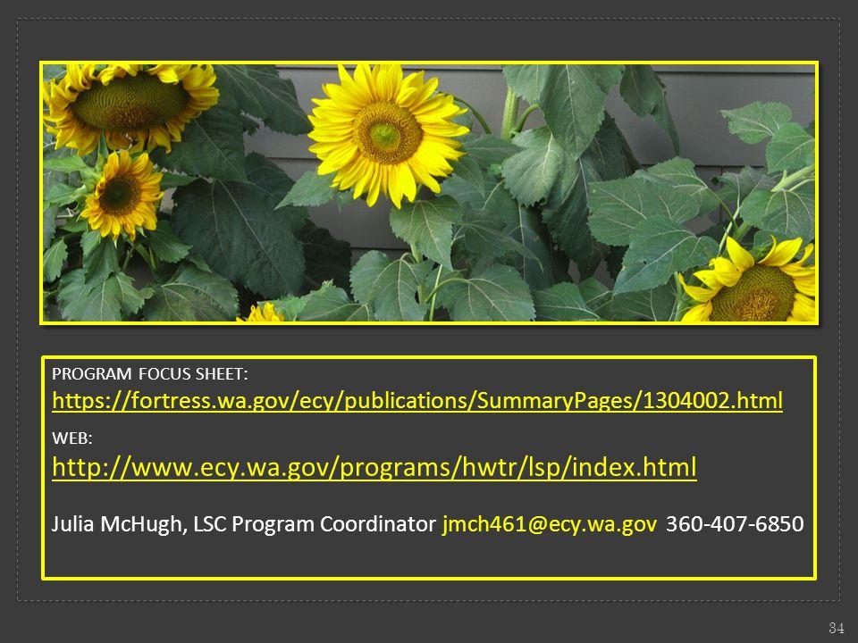 PROGRAM FOCUS SHEET: https://fortress.wa.gov/ecy/publications/SummaryPages/1304002.html WEB: http://www.ecy.wa.gov/programs/hwtr/lsp/index.html Julia McHugh, LSC Program Coordinator jmch461@ecy.wa.gov 360-407-6850 34