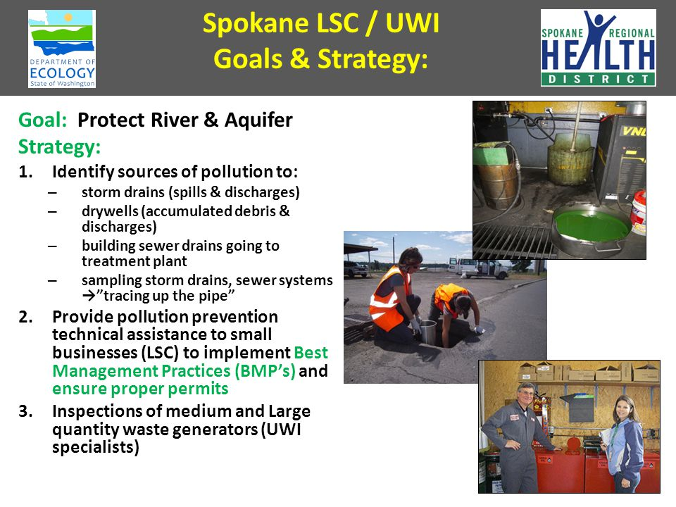 Spokane LSC / UWI Goals & Strategy: Goal: Protect River & Aquifer Strategy: 1.Identify sources of pollution to: – storm drains (spills & discharges) – drywells (accumulated debris & discharges) – building sewer drains going to treatment plant – sampling storm drains, sewer systems → tracing up the pipe 2.Provide pollution prevention technical assistance to small businesses (LSC) to implement Best Management Practices (BMP's) and ensure proper permits 3.Inspections of medium and Large quantity waste generators (UWI specialists) 40
