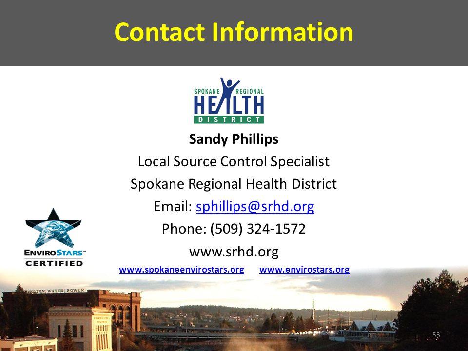 Contact Information Sandy Phillips Local Source Control Specialist Spokane Regional Health District Email: sphillips@srhd.orgsphillips@srhd.org Phone: (509) 324-1572 www.srhd.org www.spokaneenvirostars.orgwww.spokaneenvirostars.org www.envirostars.orgwww.envirostars.org 53