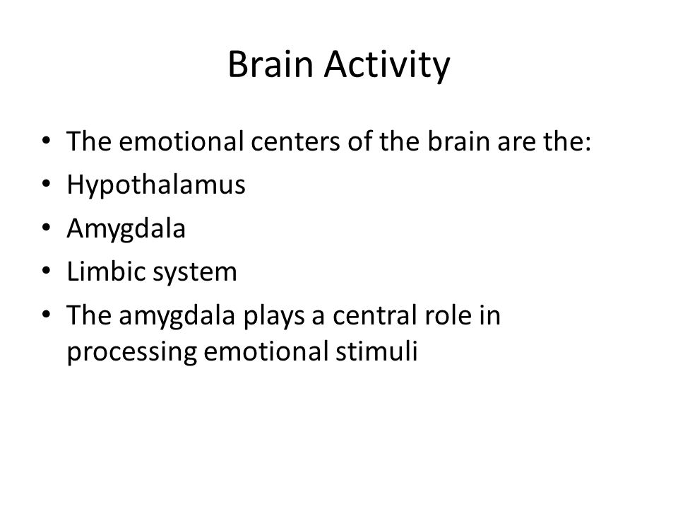 Brain Activity The emotional centers of the brain are the: Hypothalamus Amygdala Limbic system The amygdala plays a central role in processing emotion