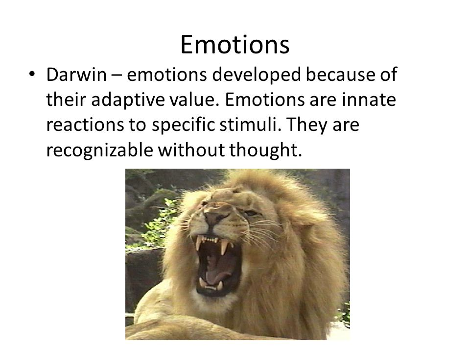 Emotions Darwin – emotions developed because of their adaptive value. Emotions are innate reactions to specific stimuli. They are recognizable without