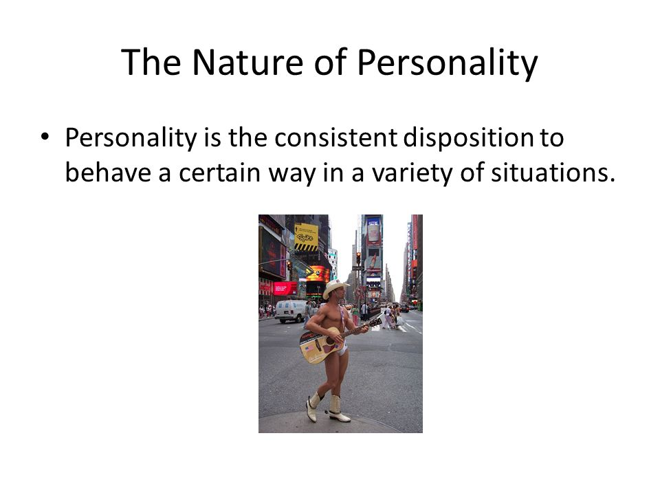 The Nature of Personality Personality is the consistent disposition to behave a certain way in a variety of situations.