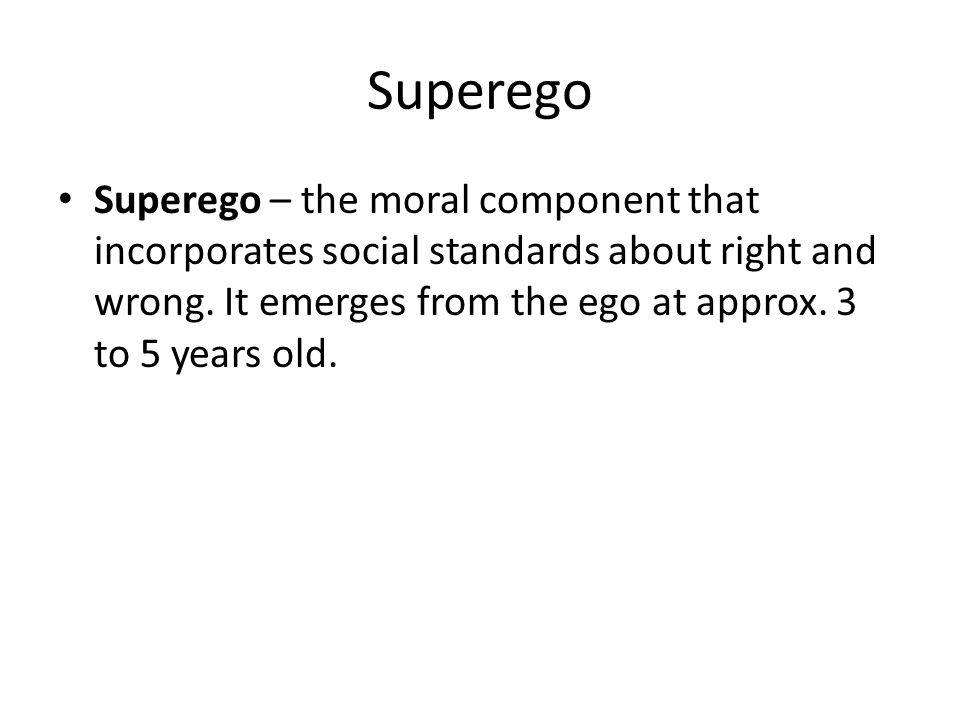 Superego Superego – the moral component that incorporates social standards about right and wrong. It emerges from the ego at approx. 3 to 5 years old.