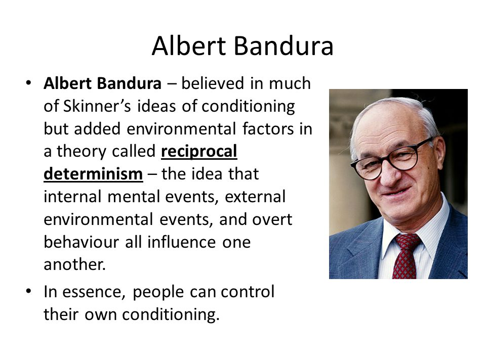 Albert Bandura Albert Bandura – believed in much of Skinner's ideas of conditioning but added environmental factors in a theory called reciprocal dete