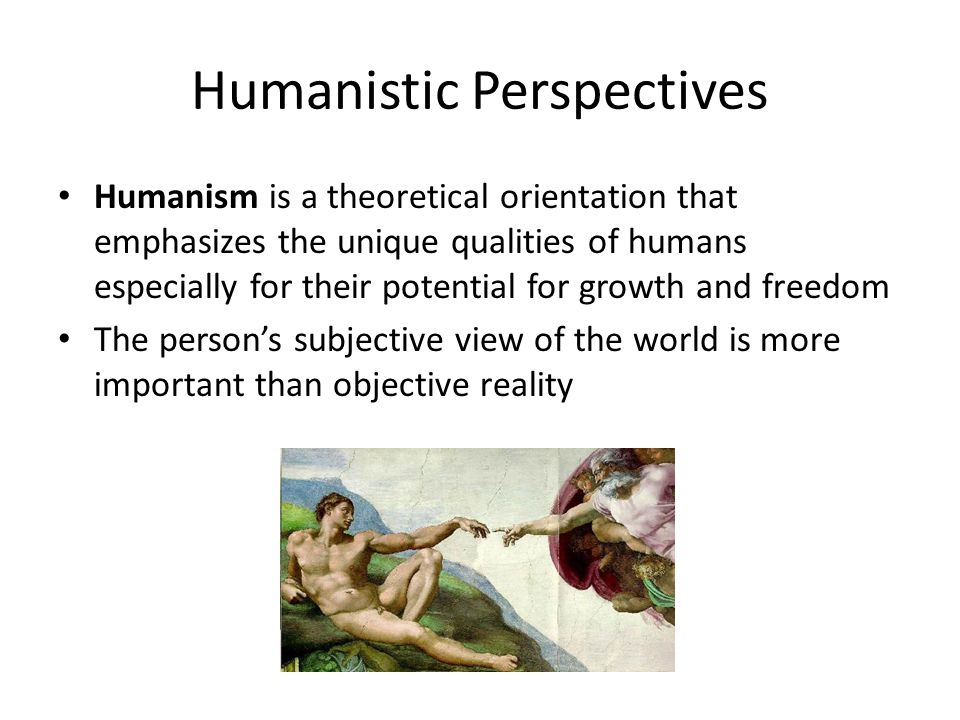 Humanistic Perspectives Humanism is a theoretical orientation that emphasizes the unique qualities of humans especially for their potential for growth