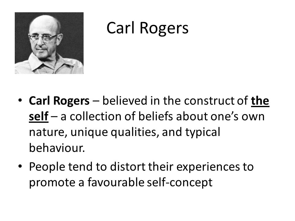 Carl Rogers Carl Rogers – believed in the construct of the self – a collection of beliefs about one's own nature, unique qualities, and typical behavi