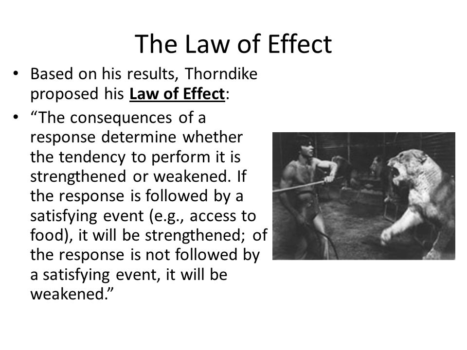 "The Law of Effect Based on his results, Thorndike proposed his Law of Effect: ""The consequences of a response determine whether the tendency to perfor"