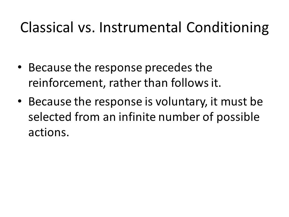 Classical vs. Instrumental Conditioning Because the response precedes the reinforcement, rather than follows it. Because the response is voluntary, it