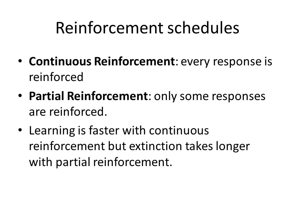 Reinforcement schedules Continuous Reinforcement: every response is reinforced Partial Reinforcement: only some responses are reinforced. Learning is