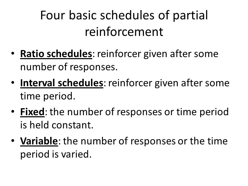 Four basic schedules of partial reinforcement Ratio schedules: reinforcer given after some number of responses. Interval schedules: reinforcer given a