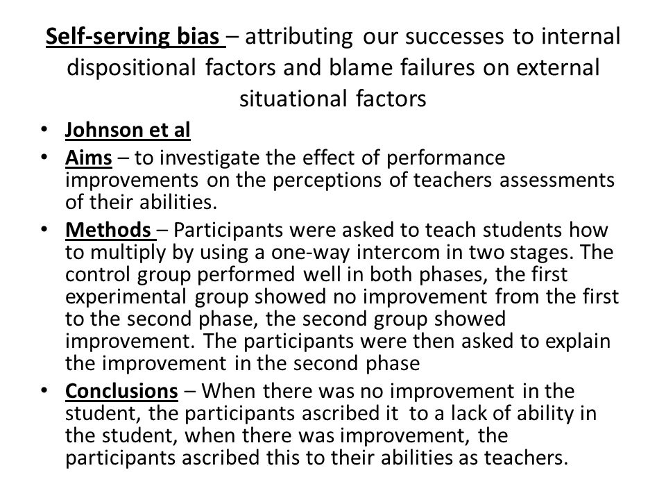 Self-serving bias – attributing our successes to internal dispositional factors and blame failures on external situational factors Johnson et al Aims