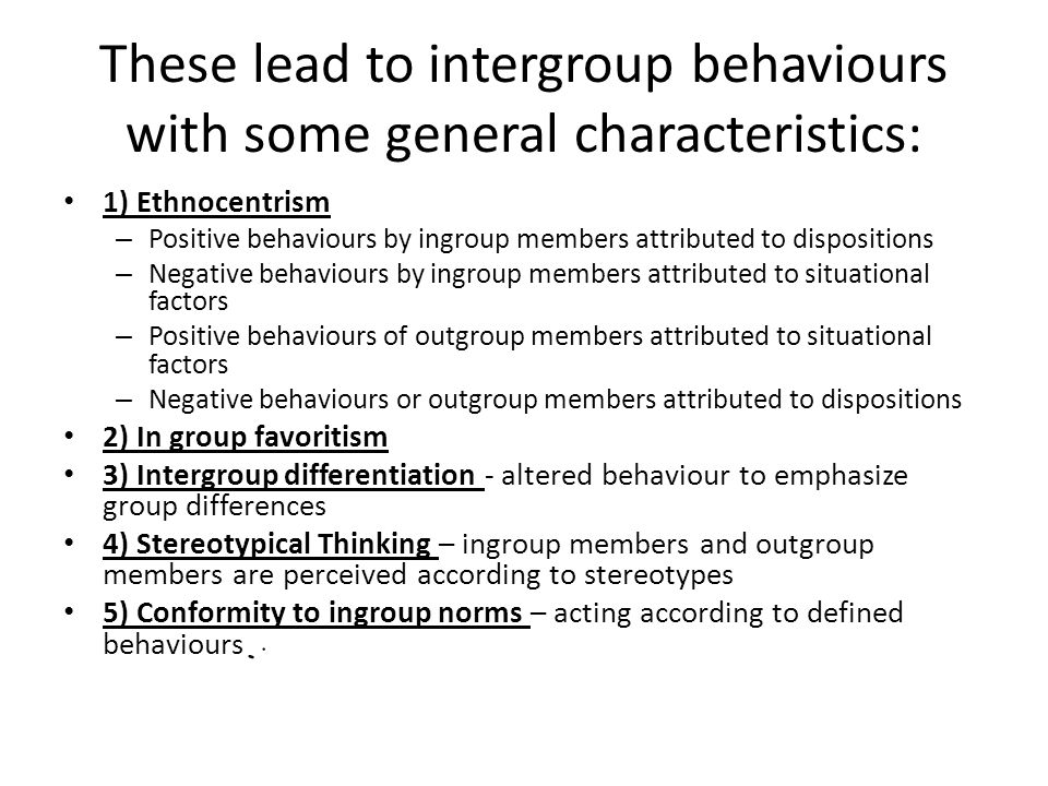These lead to intergroup behaviours with some general characteristics: 1) Ethnocentrism – Positive behaviours by ingroup members attributed to disposi