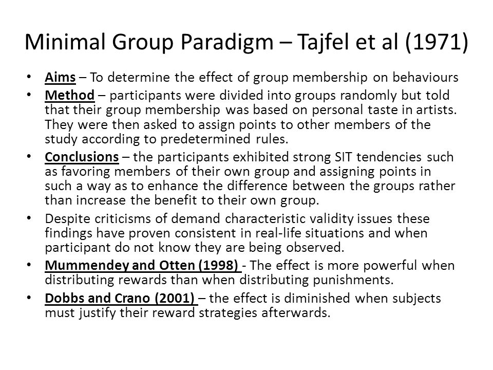 Minimal Group Paradigm – Tajfel et al (1971) Aims – To determine the effect of group membership on behaviours Method – participants were divided into