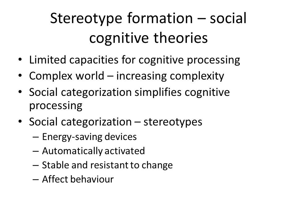 Stereotype formation – social cognitive theories Limited capacities for cognitive processing Complex world – increasing complexity Social categorizati