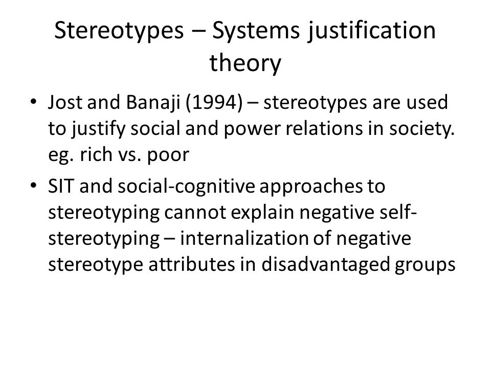 Stereotypes – Systems justification theory Jost and Banaji (1994) – stereotypes are used to justify social and power relations in society. eg. rich vs