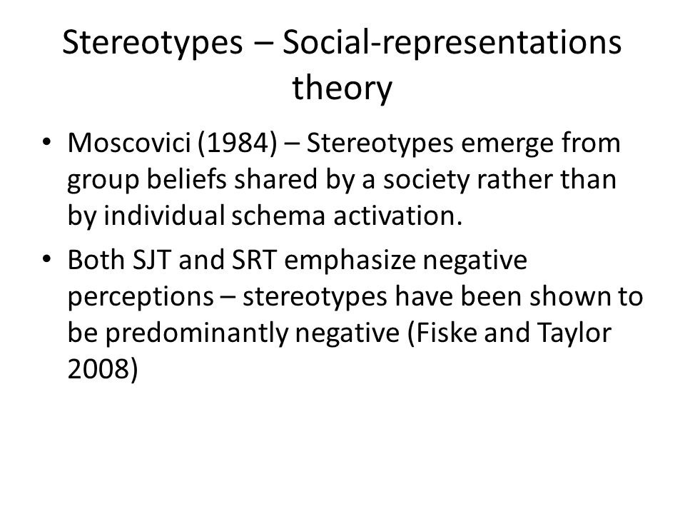 Stereotypes – Social-representations theory Moscovici (1984) – Stereotypes emerge from group beliefs shared by a society rather than by individual sch