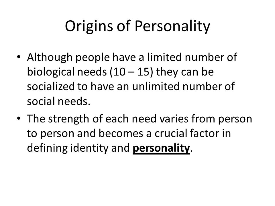 Origins of Personality Although people have a limited number of biological needs (10 – 15) they can be socialized to have an unlimited number of socia