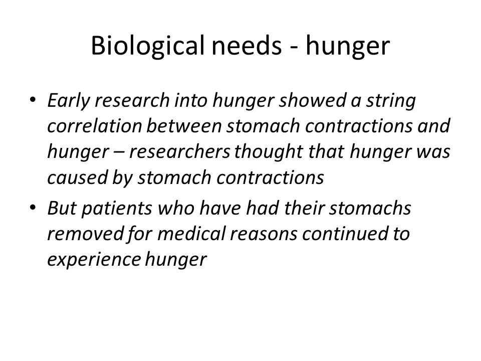 Biological needs - hunger Early research into hunger showed a string correlation between stomach contractions and hunger – researchers thought that hu