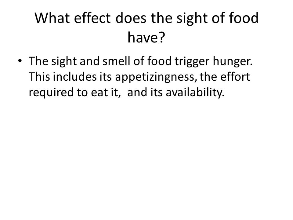 What effect does the sight of food have? The sight and smell of food trigger hunger. This includes its appetizingness, the effort required to eat it,