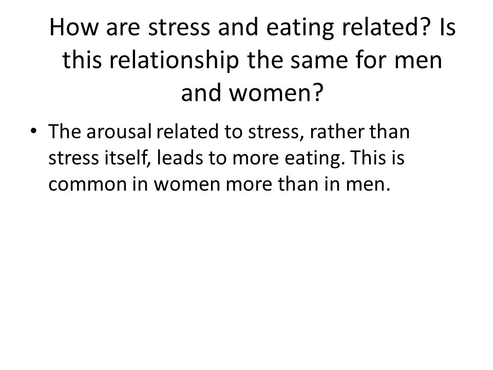 How are stress and eating related? Is this relationship the same for men and women? The arousal related to stress, rather than stress itself, leads to