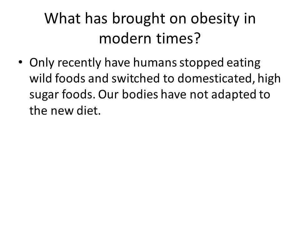 What has brought on obesity in modern times? Only recently have humans stopped eating wild foods and switched to domesticated, high sugar foods. Our b