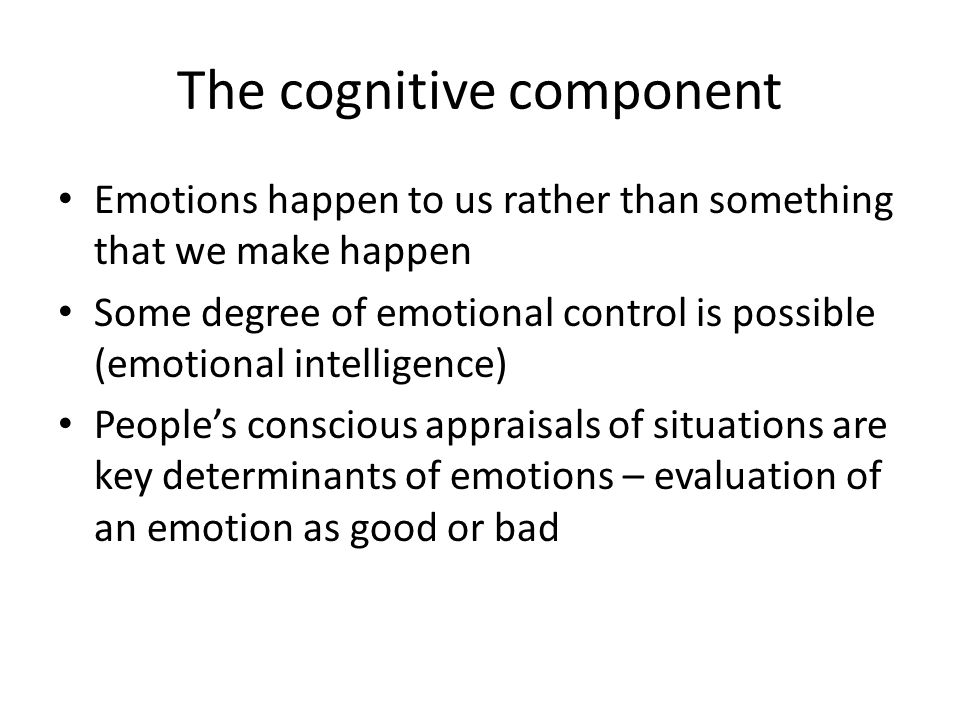 The cognitive component Emotions happen to us rather than something that we make happen Some degree of emotional control is possible (emotional intell