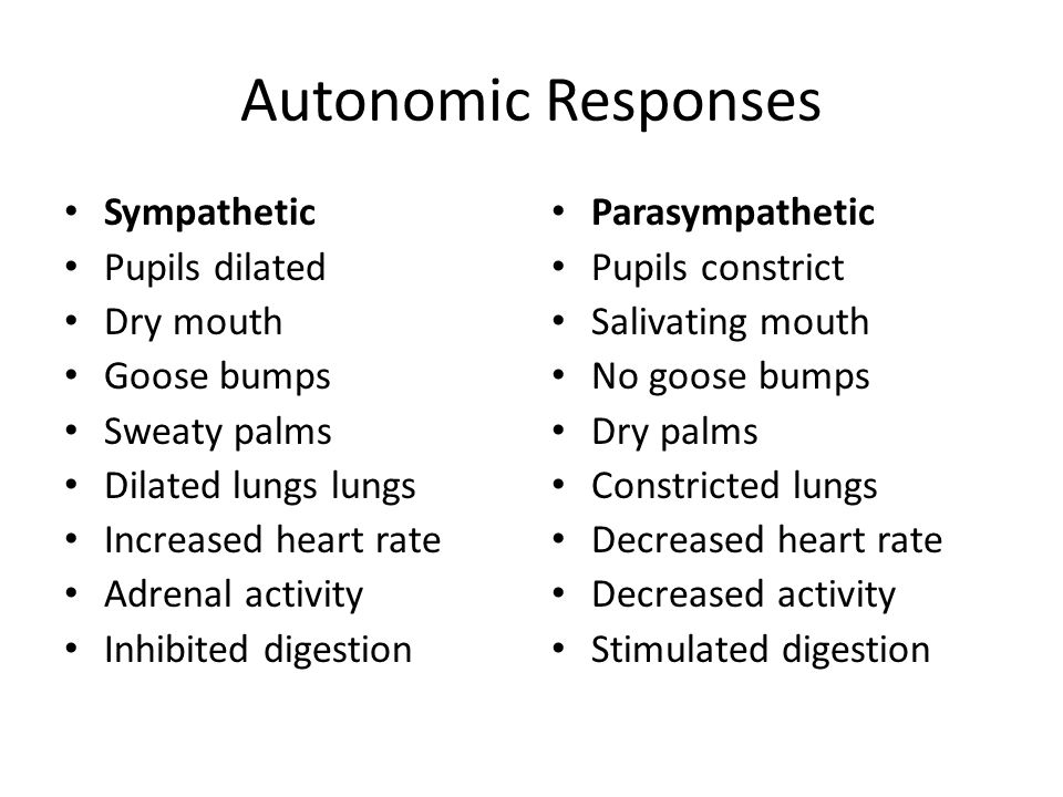 Autonomic Responses Sympathetic Pupils dilated Dry mouth Goose bumps Sweaty palms Dilated lungs lungs Increased heart rate Adrenal activity Inhibited