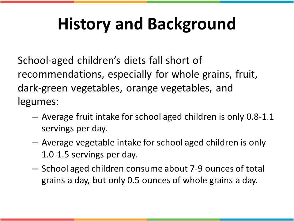 History and Background School-aged children's diets fall short of recommendations, especially for whole grains, fruit, dark-green vegetables, orange v