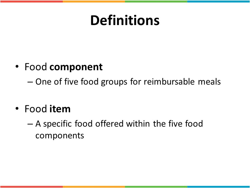 Definitions Food component – One of five food groups for reimbursable meals Food item – A specific food offered within the five food components